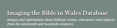 Imaging the Bible in Wales database: Images and information about biblical scenes, characters and subjects from Wales in the nineteenth and twentieth centuries.